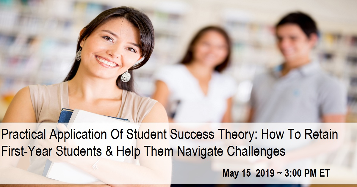 Practical Application Of Student Success Theory: How To Retain First-Year Students & Help Them Navigate Challenges