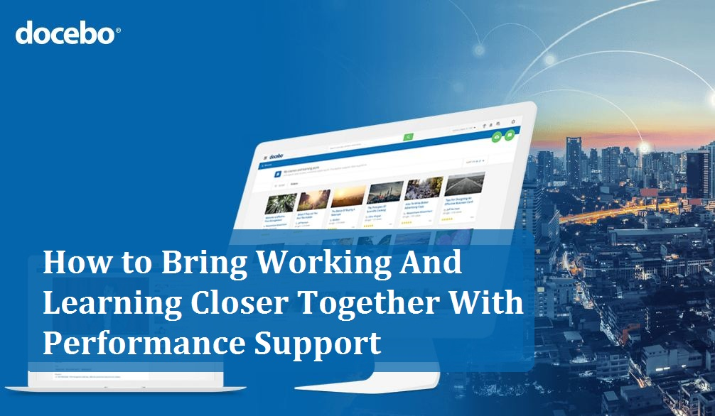 How to Bring Working And Learning Closer Together With Performance Support