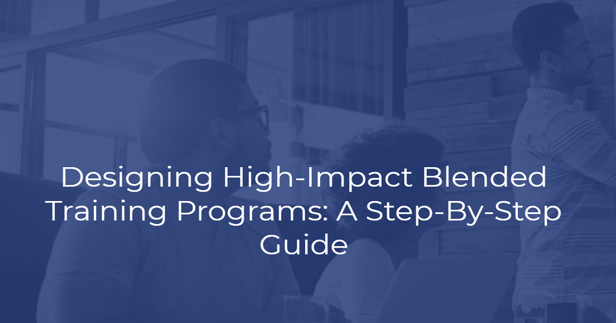 Designing High-Impact Blended Training Programs: A Step-By-Step Guide